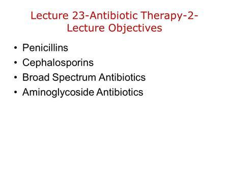 Lecture 23-Antibiotic Therapy-2- Lecture Objectives Penicillins Cephalosporins Broad Spectrum Antibiotics Aminoglycoside Antibiotics.