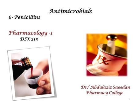 Antimicrobials 6- Penicillins Antimicrobials 6- Penicillins Pharmacology -1 DSX 215 DSX 215 Dr/ Abdulaziz Saeedan Pharmacy College Pharmacy College 1.