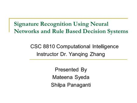 Signature Recognition Using Neural Networks and Rule Based Decision Systems CSC 8810 Computational Intelligence Instructor Dr. Yanqing Zhang Presented.