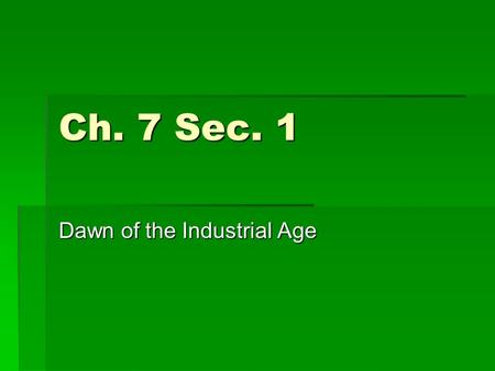 Ch. 7 Sec. 1 Dawn of the Industrial Age. Industrial Revolution  Chain of events in mid 1700s that dramatically changed the way of life  Started in Britain.