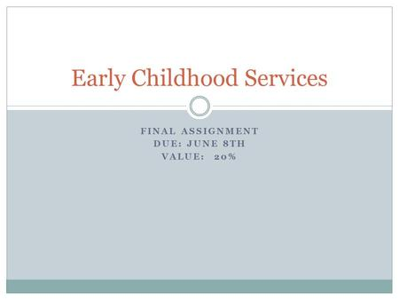 FINAL ASSIGNMENT DUE: JUNE 8TH VALUE: 20% Early Childhood Services.