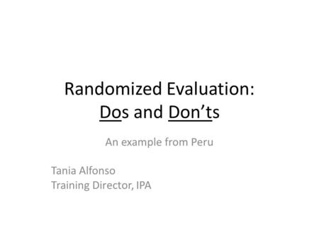 Randomized Evaluation: Dos and Don'ts An example from Peru Tania Alfonso Training Director, IPA.