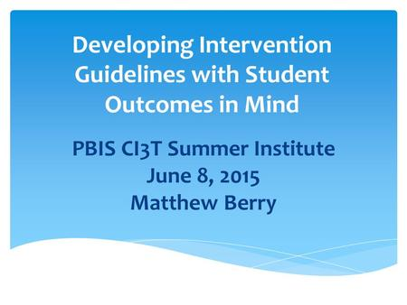 Developing Intervention Guidelines with Student Outcomes in Mind PBIS CI3T Summer Institute June 8, 2015 Matthew Berry.