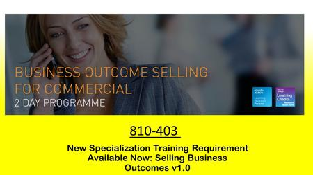 New Specialization Training Requirement Available Now: Selling Business Outcomes v1.0 810-403.