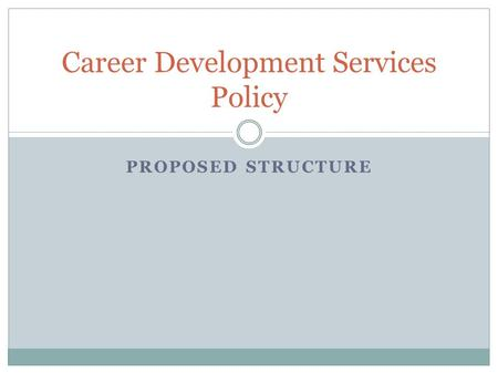 PROPOSED STRUCTURE Career Development Services Policy.