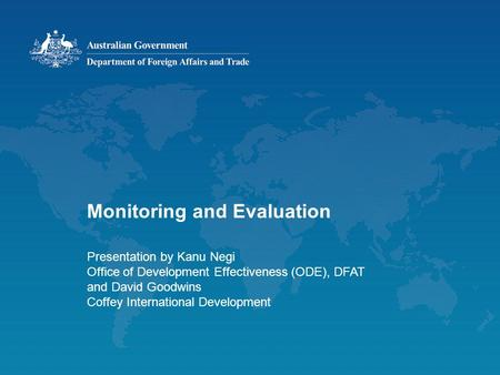 Monitoring and Evaluation Presentation by Kanu Negi Office of Development Effectiveness (ODE), DFAT and David Goodwins Coffey International Development.
