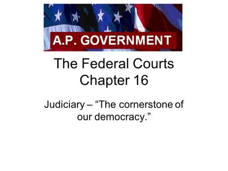 "The Federal Courts Chapter 16 Judiciary – ""The cornerstone of our democracy."""