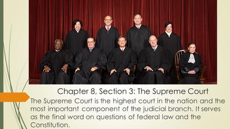 Chapter 8, Section 3: The Supreme Court The Supreme Court is the highest court in the nation and the most important component of the judicial branch. It.