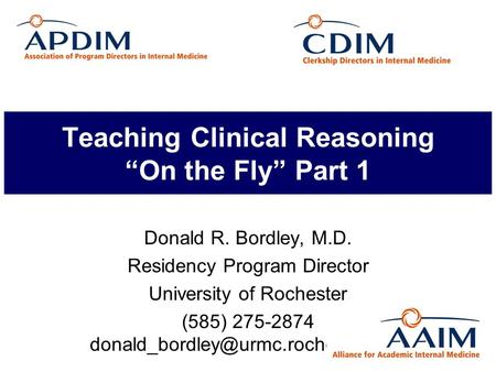 "Teaching Clinical Reasoning ""On the Fly"" Part 1 Donald R. Bordley, M.D. Residency Program Director University of Rochester (585) 275-2874"