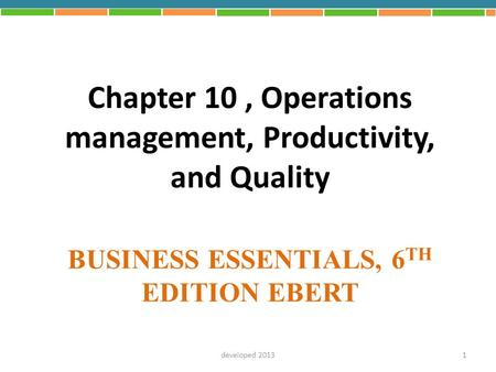BUSINESS ESSENTIALS, 6 TH EDITION EBERT Chapter 10, Operations management, Productivity, and Quality 1developed 2013.