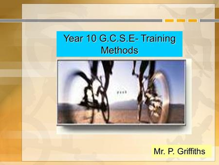 Year 10 G.C.S.E- Training Methods Mr. P. Griffiths.