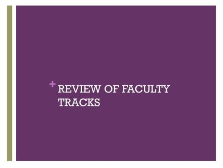 + REVIEW OF FACULTY TRACKS. Instructor Tenure Track* IE or ICE Scholar track CIE or RE Clinical or Research track Assistant Professor (Clinical or Research)