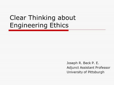 Clear Thinking about Engineering Ethics Joseph R. Beck P. E. Adjunct Assistant Professor University of Pittsburgh.