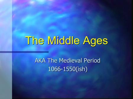 The Middle Ages AKA The Medieval Period 1066-1550(ish)