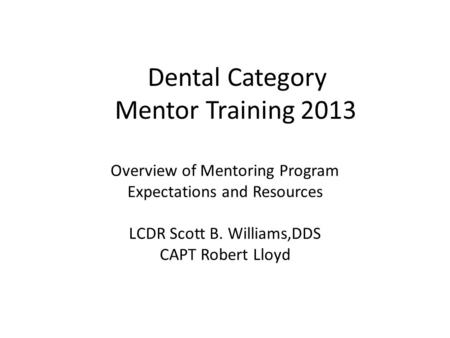 Dental Category Mentor Training 2013 Overview of Mentoring Program Expectations and Resources LCDR Scott B. Williams,DDS CAPT Robert Lloyd.