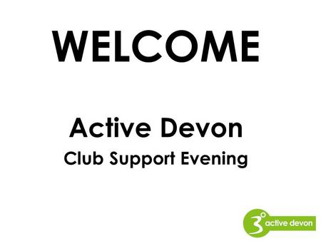 Active Devon Club Support Evening WELCOME. About Active Devon One of a nationwide network of 44 County Sports Partnerships 'National to Local' role Active.