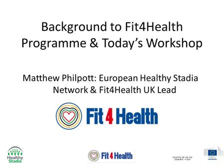 Background to Fit4Health Programme & Today's Workshop Matthew Philpott: European Healthy Stadia Network & Fit4Health UK Lead Supporting fair play and cooperation.