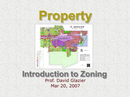 Introduction to Zoning Prof. David Glazier Mar 20, 2007 PropertyProperty.