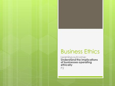 Business Ethics Learning outcome: Understand the implications of businesses operating ethically P2.