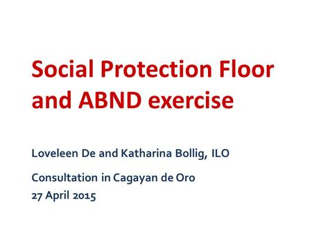 Loveleen De and Katharina Bollig, ILO Consultation in Cagayan de Oro 27 April 2015 Social Protection Floor and ABND exercise.
