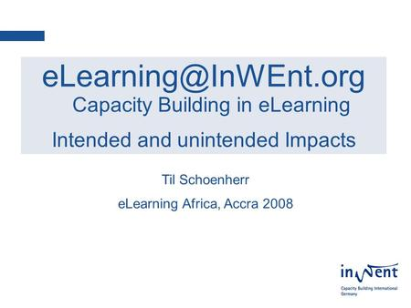 1 Capacity Building in eLearning Intended and unintended Impacts Til Schoenherr eLearning Africa, Accra 2008.