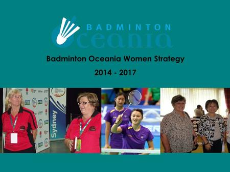 Badminton Oceania Women Strategy 2014 - 2017. OUR FOCUS LEADERSHIP EDUCATION AND TRAINING NETWORKING AND COMMUNICATION BADMINTON OCEANIA WOMEN STRATEGY.
