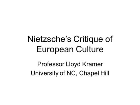 Nietzsche's Critique of European Culture Professor Lloyd Kramer University of NC, Chapel Hill.
