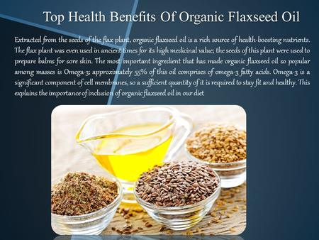 Top Health Benefits Of Organic Flaxseed Oil Extracted from the seeds of the flax plant, organic flaxseed oil is a rich source of health-boosting nutrients.