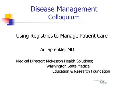 Disease Management Colloquium Using Registries to Manage Patient Care Art Sprenkle, MD Medical Director: McKesson Health Solutions; Washington State Medical.