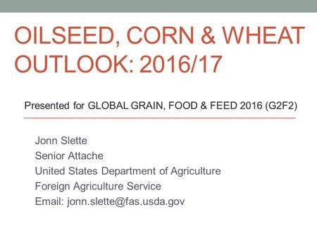 OILSEED, CORN & WHEAT OUTLOOK: 2016/17 Jonn Slette Senior Attache United States Department of Agriculture Foreign Agriculture Service