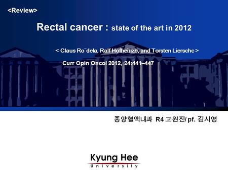 종양혈액내과 R4 고원진 / pf. 김시영 Rectal cancer : state of the art in 2012 Curr Opin Oncol 2012, 24:441–447.