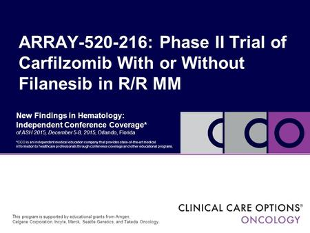 New Findings in Hematology: Independent Conference Coverage* of ASH 2015, December 5-8, 2015, Orlando, Florida ARRAY-520-216: Phase II Trial of Carfilzomib.