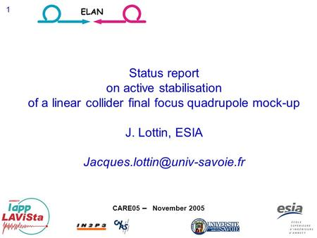 CARE05 – November 2005 1 Status report on active stabilisation of a linear collider final focus quadrupole mock-up J. Lottin, ESIA