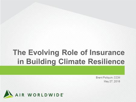 1 CONFIDENTIAL ©2016 AIR WORLDWIDE The Evolving Role of Insurance in Building Climate Resilience Brent Poliquin, CCM May 27, 2016.