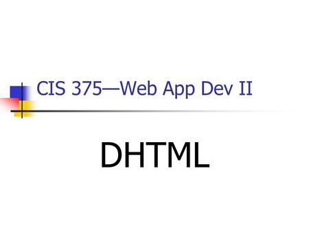"CIS 375—Web App Dev II DHTML. 2 Introduction to DHTML _________ HTML is ""a term used by some vendors to describe the combination of HTML, style sheets."