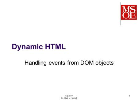 SE-2840 Dr. Mark L. Hornick 1 Dynamic HTML Handling events from DOM objects.