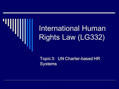 International Human Rights Law (LG332) Topic 3: UN Charter-based HR Systems.
