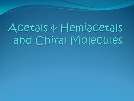 Acetals & Hemiacetals and Chiral Molecules