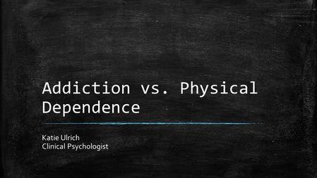 Addiction vs. Physical Dependence Katie Ulrich Clinical Psychologist.