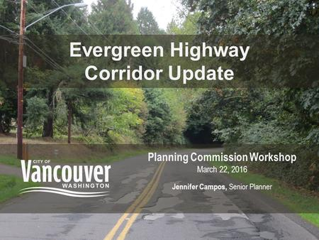 Evergreen Highway Corridor Update Planning Commission Workshop March 22, 2016 Jennifer Campos, Senior Planner.