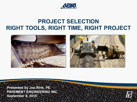 PROJECT SELECTION RIGHT TOOLS, RIGHT TIME, RIGHT PROJECT Presented by Joe Ririe, PE PAVEMENT ENGINEERING INC. September 9, 2015.