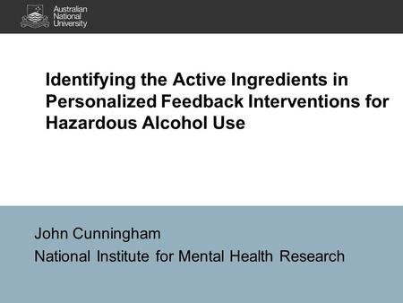 Identifying the Active Ingredients in Personalized Feedback Interventions for Hazardous Alcohol Use John Cunningham National Institute for Mental Health.