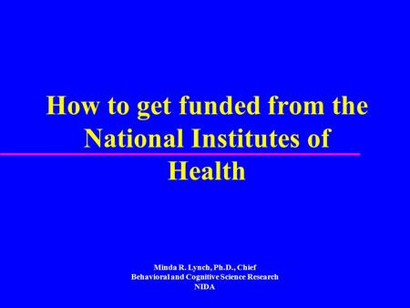 How to get funded from the National Institutes of Health Minda R. Lynch, Ph.D., Chief Behavioral and Cognitive Science Research NIDA.