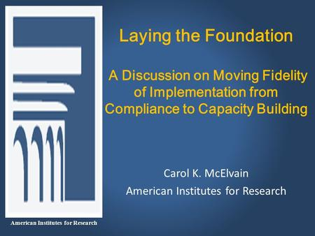Laying the Foundation A Discussion on Moving Fidelity of Implementation from Compliance to Capacity Building Carol K. McElvain American Institutes for.