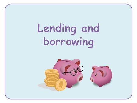 why we might lend and borrow money about some of the possible risks when lending and borrowing money.