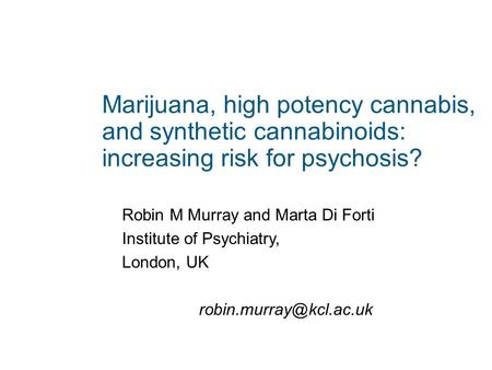 Marijuana, high potency cannabis, and synthetic cannabinoids: increasing risk for psychosis? Robin M Murray and Marta Di Forti Institute of Psychiatry,