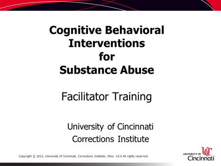 Cognitive Behavioral Interventions for Substance Abuse Facilitator Training University of Cincinnati Corrections Institute Copyright © 2013, University.