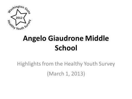 Angelo Giaudrone Middle School Highlights from the Healthy Youth Survey (March 1, 2013) 2012.