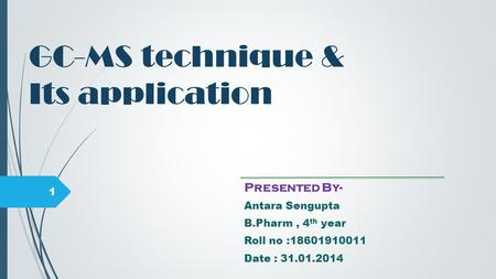 GC-MS technique & Its application Presented By- Antara Sengupta B.Pharm, 4 th year Roll no :18601910011 Date : 31.01.2014 1.