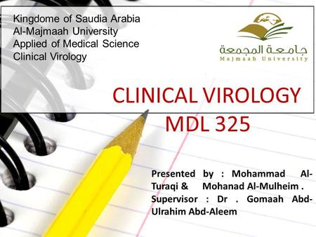 Kingdome of Saudia Arabia Al-Majmaah University Applied of Medical Science Clinical Virology CLINICAL VIROLOGY MDL 325 Presented by : Mohammad Al- Turaqi.